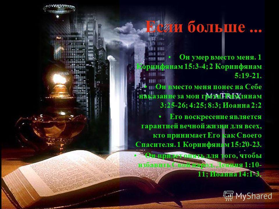 Если больше... Он умер вместо меня. 1 Коринфянам 15:3-4; 2 Коринфянам 5:19-21. Он вместо меня понес на Себе наказание за мои грехи. Римлянам 3:25-26; 4:25; 8:3; Иоанна 2:2 Его воскресение является гарантией вечной жизни для всех, кто принимает Его ка