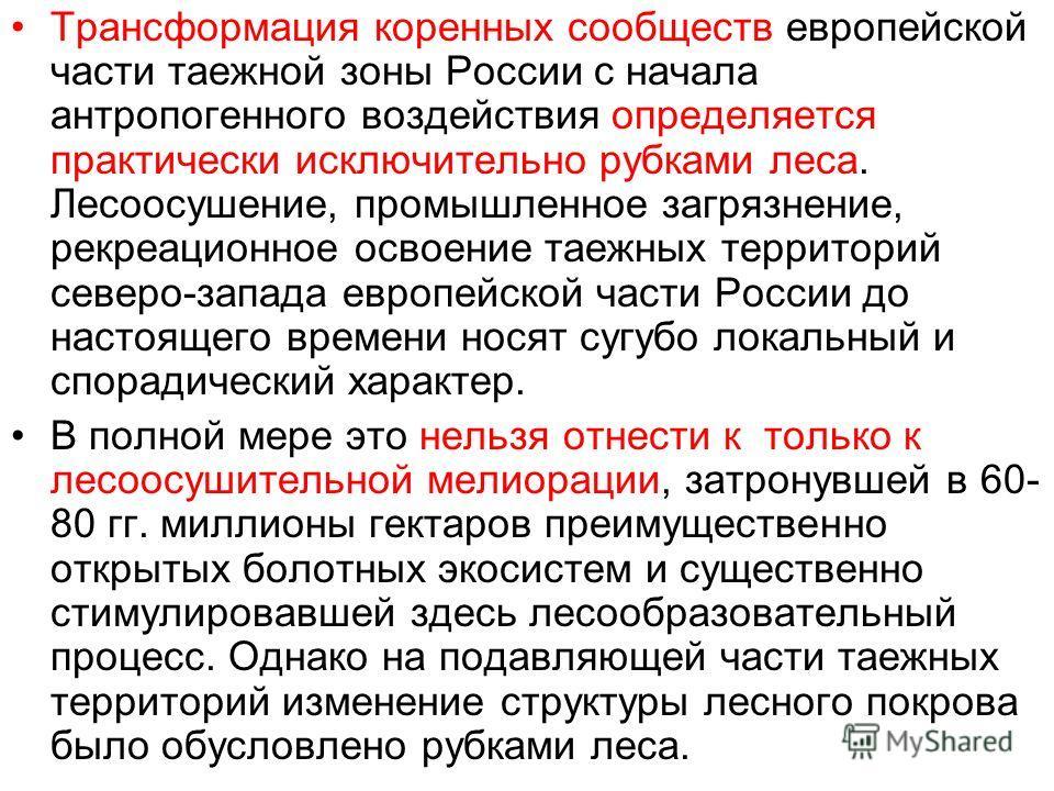 Трансформация коренных сообществ европейской части таежной зоны России с начала антропогенного воздействия определяется практически исключительно рубками леса. Лесоосушение, промышленное загрязнение, рекреационное освоение таежных территорий северо-з