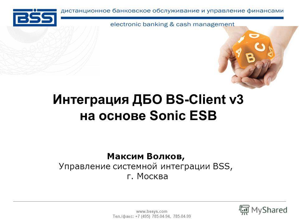 www.bssys.com Тел./факс: +7 (495) 785-04-94, 785-04-99 Интеграция ДБО BS-Client v3 на основе Sonic ESB Максим Волков, Управление системной интеграции BSS, г. Москва