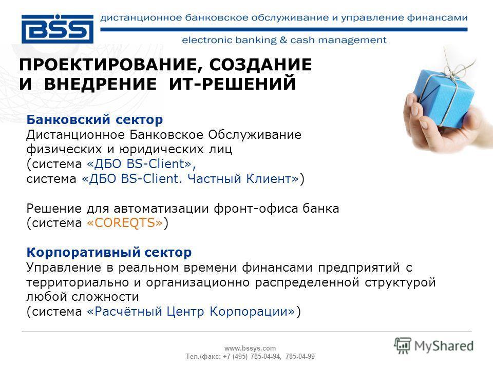 www.bssys.com Тел./факс: +7 (495) 785-04-94, 785-04-99 ПРОЕКТИРОВАНИЕ, СОЗДАНИЕ И ВНЕДРЕНИЕ ИТ-РЕШЕНИЙ Банковский сектор Дистанционное Банковское Обслуживание физических и юридических лиц (система «ДБО BS-Client», система «ДБО BS-Client. Частный Клие