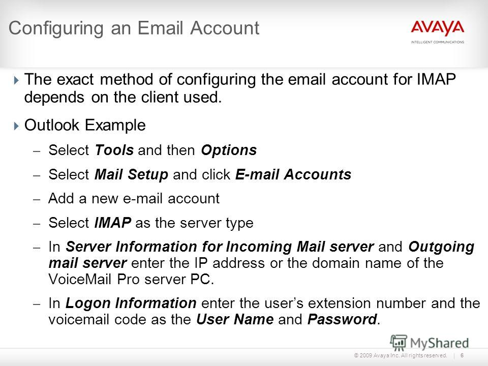 © 2009 Avaya Inc. All rights reserved.6 Configuring an Email Account The exact method of configuring the email account for IMAP depends on the client used. Outlook Example – Select Tools and then Options – Select Mail Setup and click E-mail Accounts