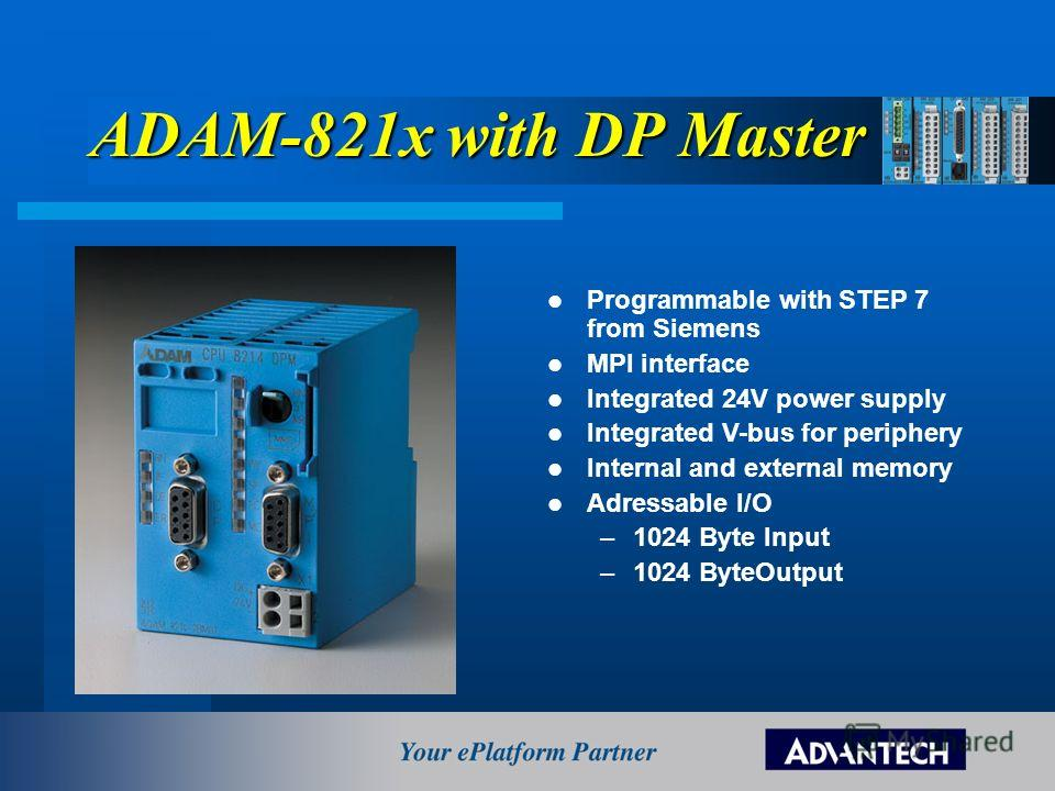ADAM-821x with DP Master Programmable with STEP 7 from Siemens MPI interface Integrated 24V power supply Integrated V-bus for periphery Internal and external memory Adressable I/O –1024 Byte Input –1024 ByteOutput