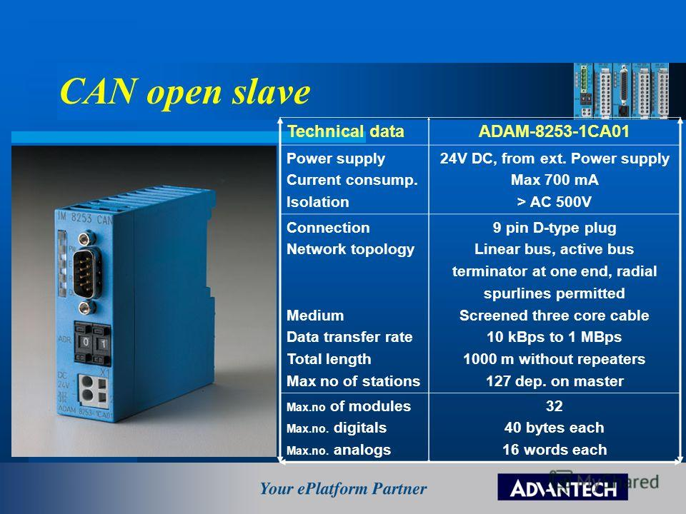 CAN open slave Technical dataADAM-8253-1CA01 Power supply Current consump. Isolation 24V DC, from ext. Power supply Max 700 mA > AC 500V Connection Network topology Medium Data transfer rate Total length Max no of stations 9 pin D-type plug Linear bu