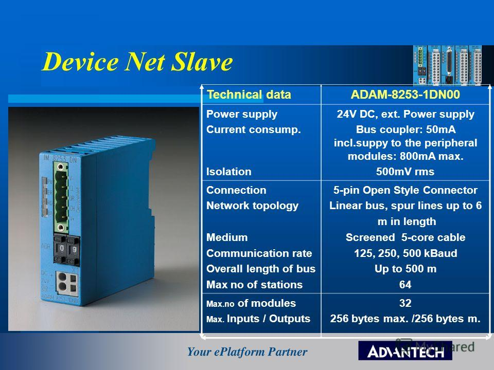 Device Net Slave Technical dataADAM-8253-1DN00 Power supply Current consump. Isolation 24V DC, ext. Power supply Bus coupler: 50mA incl.suppy to the peripheral modules: 800mA max. 500mV rms Connection Network topology Medium Communication rate Overal