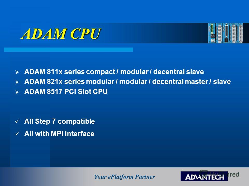 ADAM CPU ADAM 811x series compact / modular / decentral slave ADAM 821x series modular / modular / decentral master / slave ADAM 8517 PCI Slot CPU All Step 7 compatible All with MPI interface