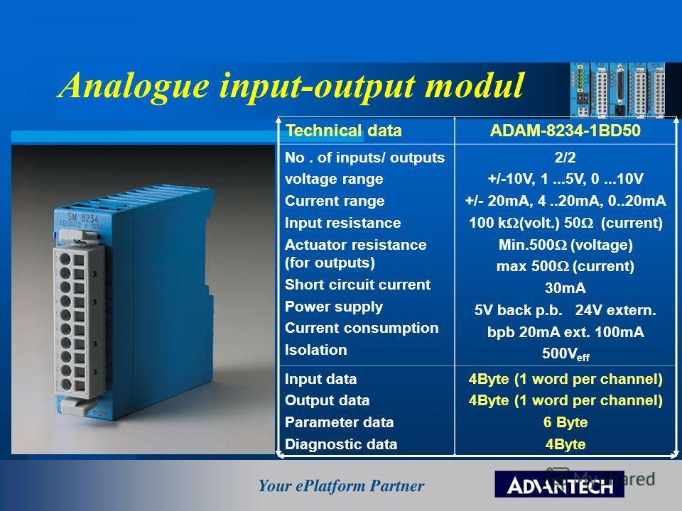 Analogue input-output modul Technical dataADAM-8234-1BD50 No. of inputs/ outputs voltage range Current range Input resistance Actuator resistance (for outputs) Short circuit current Power supply Current consumption Isolation 2/2 +/-10V, 1...5V, 0...1