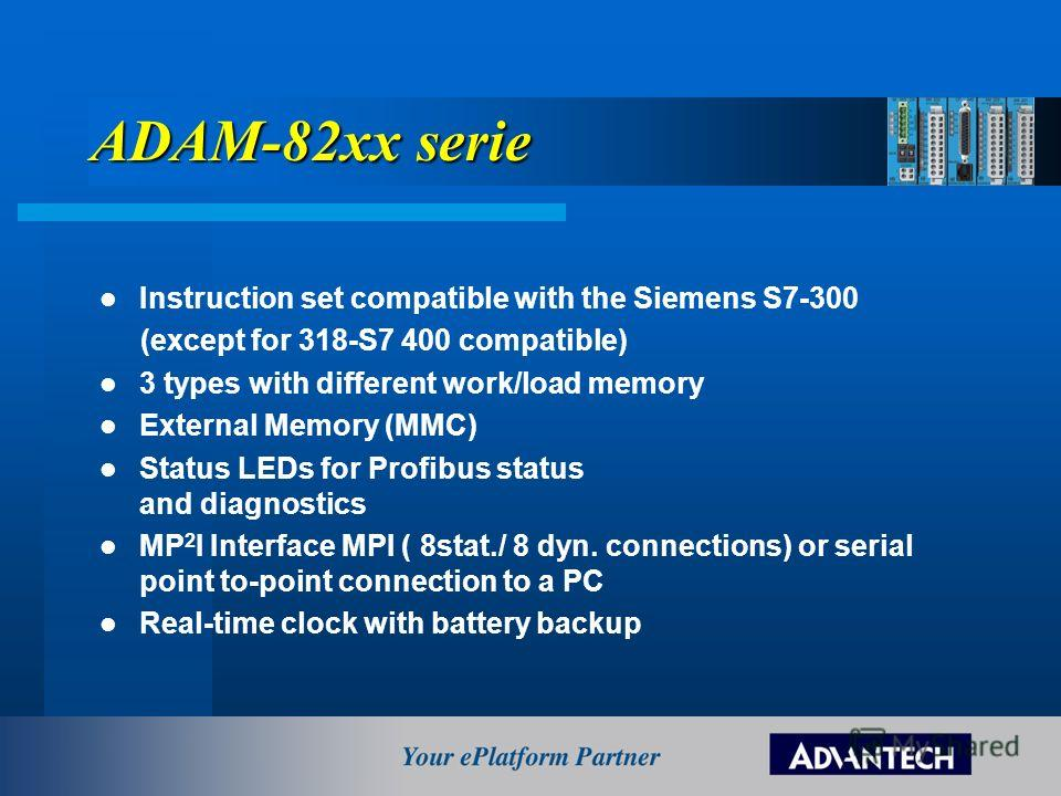 ADAM-82xx serie Instruction set compatible with the Siemens S7-300 (except for 318-S7 400 compatible) 3 types with different work/load memory External Memory (MMC) Status LEDs for Profibus status and diagnostics MP 2 I Interface MPI ( 8stat./ 8 dyn.