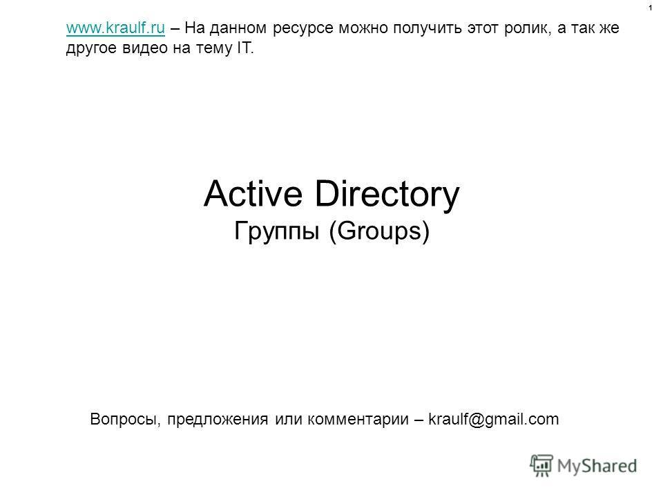 Active Directory Группы (Groups) www.kraulf.ruwww.kraulf.ru – На данном ресурсе можно получить этот ролик, а так же другое видео на тему IT. Вопросы, предложения или комментарии – kraulf@gmail.com 1