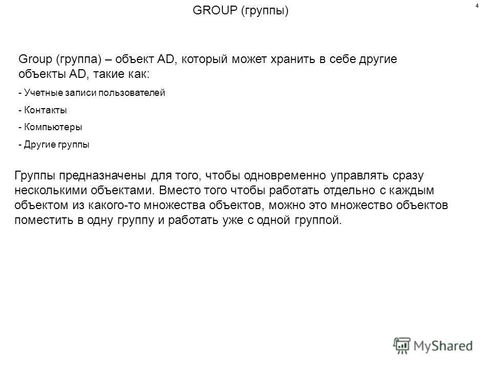 GROUP (группы) Group (группа) – объект AD, который может хранить в себе другие объекты AD, такие как: - Учетные записи пользователей - Контакты - Компьютеры - Другие группы Группы предназначены для того, чтобы одновременно управлять сразу несколькими