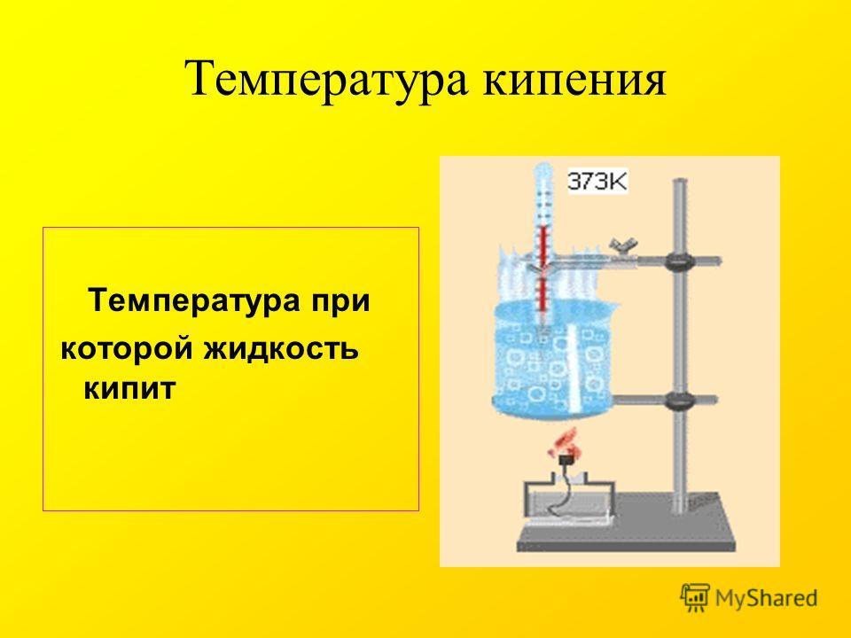 Температура кипения Температура при которой жидкость кипит