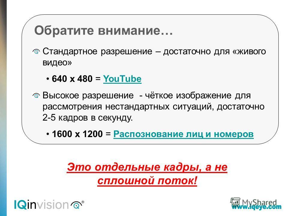 Обратите внимание… Это отдельные кадры, а не сплошной поток! Стандартное разрешение – достаточно для «живого видео» 640 x 480 = YouTubeYouTube Высокое разрешение - чёткое изображение для рассмотрения нестандартных ситуаций, достаточно 2-5 кадров в се