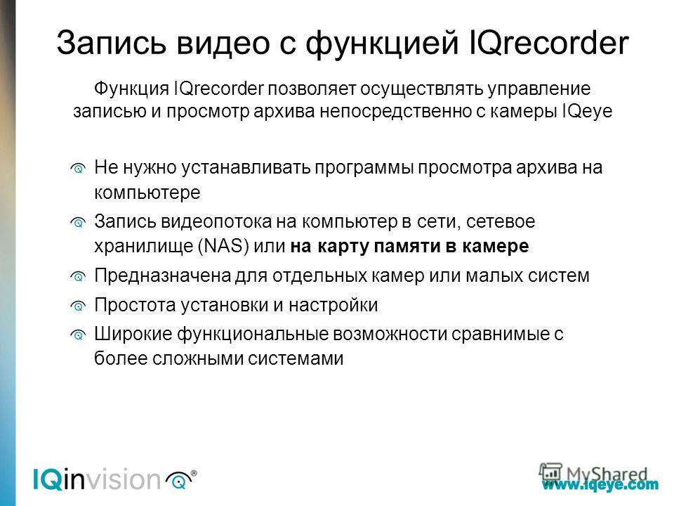 Запись видео с функцией IQrecorder Функция IQrecorder позволяет осуществлять управление записью и просмотр архива непосредственно с камеры IQeye Не нужно устанавливать программы просмотра архива на компьютере Запись видеопотока на компьютер в сети, с