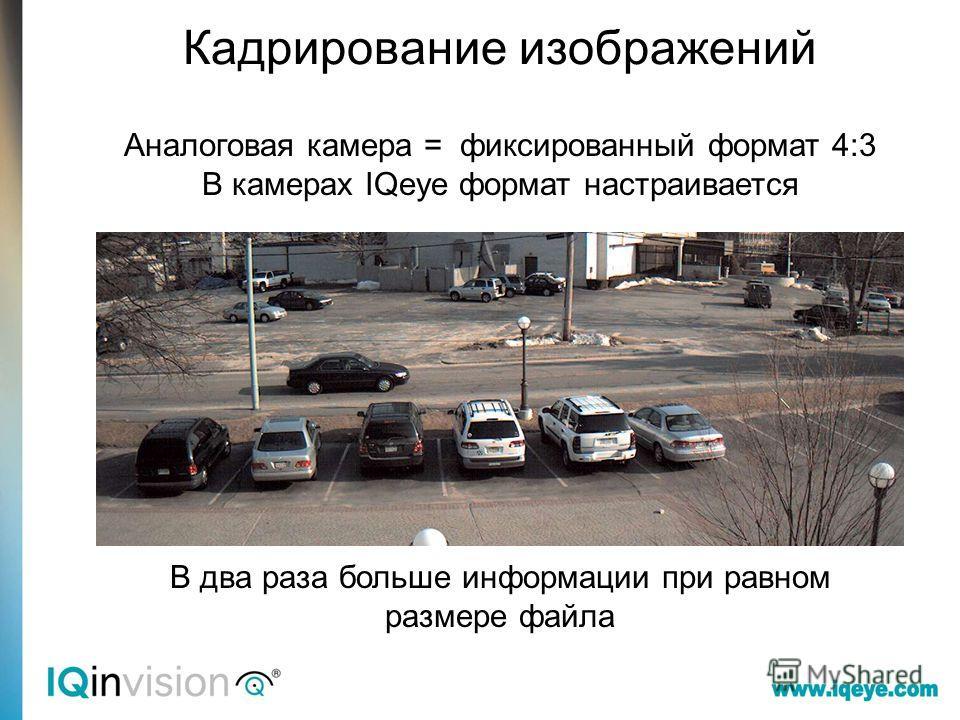 Кадр камеры CCTV Аналоговая камера = фиксированный формат 4:3 В камерах IQeye формат настраивается В два раза больше информации при равном размере файла Кадрирование изображений