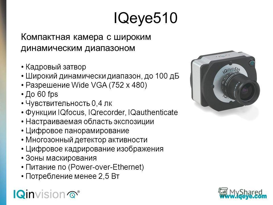 IQeye510 Компактная камера с широким динамическим диапазоном Кадровый затвор Широкий динамически диапазон, до 100 дБ Разрешение Wide VGA (752 x 480) До 60 fps Чувствительность 0,4 лк Функции IQfocus, IQrecorder, IQauthenticate Настраиваемая область э