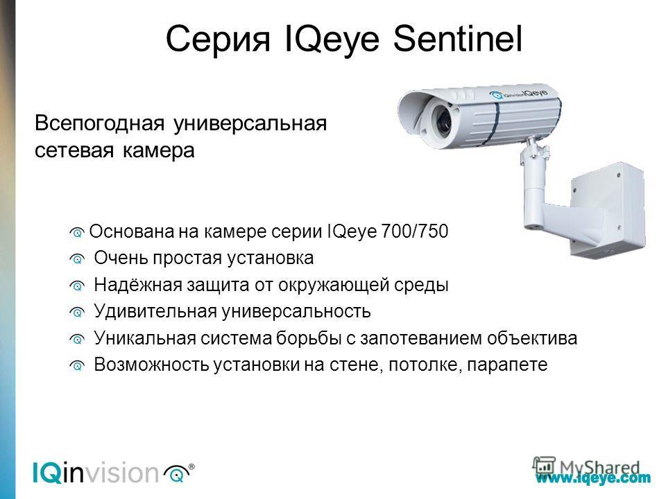 Серия IQeye Sentinel Всепогодная универсальная сетевая камера Основана на камере серии IQeye 700/750 Очень простая установка Надёжная защита от окружающей среды Удивительная универсальность Уникальная система борьбы с запотеванием объектива Возможнос