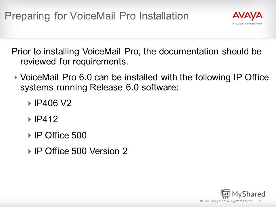 © 2009 Avaya Inc. All rights reserved.10 Preparing for VoiceMail Pro Installation Prior to installing VoiceMail Pro, the documentation should be reviewed for requirements. VoiceMail Pro 6.0 can be installed with the following IP Office systems runnin