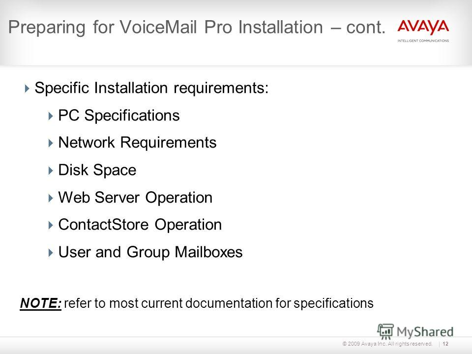 © 2009 Avaya Inc. All rights reserved.12 Preparing for VoiceMail Pro Installation – cont. Specific Installation requirements: PC Specifications Network Requirements Disk Space Web Server Operation ContactStore Operation User and Group Mailboxes NOTE: