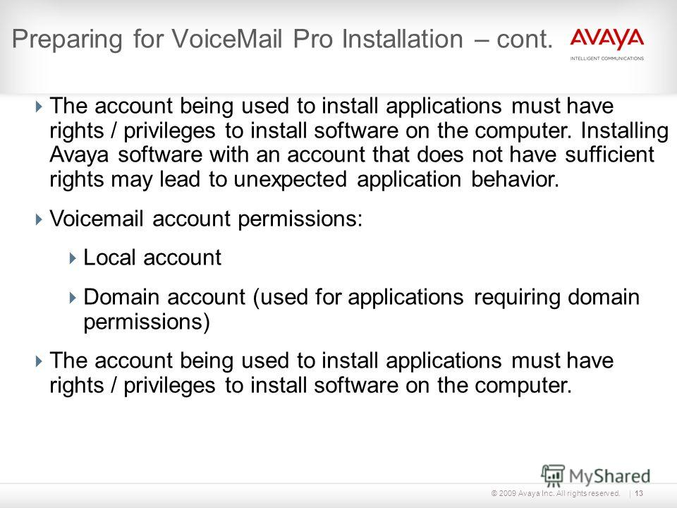 © 2009 Avaya Inc. All rights reserved.13 Preparing for VoiceMail Pro Installation – cont. The account being used to install applications must have rights / privileges to install software on the computer. Installing Avaya software with an account that
