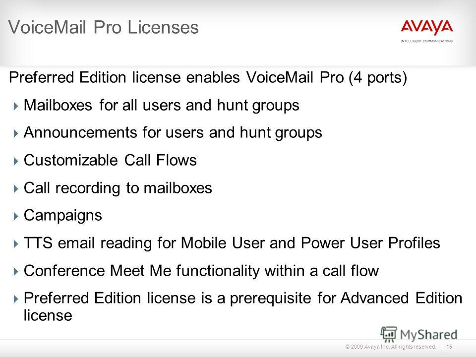 © 2009 Avaya Inc. All rights reserved.15 VoiceMail Pro Licenses Preferred Edition license enables VoiceMail Pro (4 ports) Mailboxes for all users and hunt groups Announcements for users and hunt groups Customizable Call Flows Call recording to mailbo