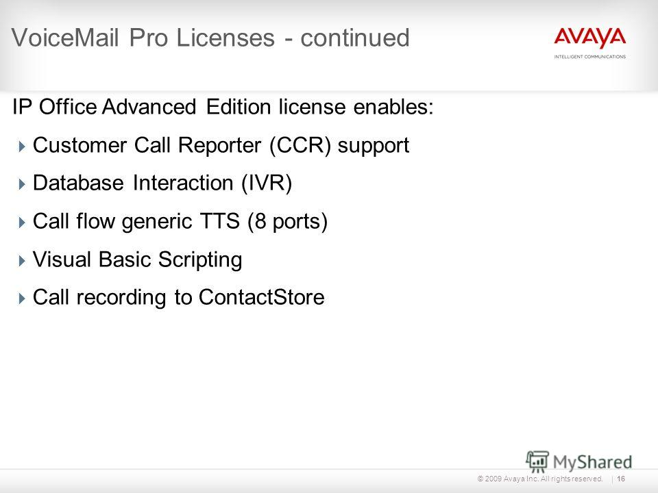 © 2009 Avaya Inc. All rights reserved.16 VoiceMail Pro Licenses - continued IP Office Advanced Edition license enables: Customer Call Reporter (CCR) support Database Interaction (IVR) Call flow generic TTS (8 ports) Visual Basic Scripting Call record