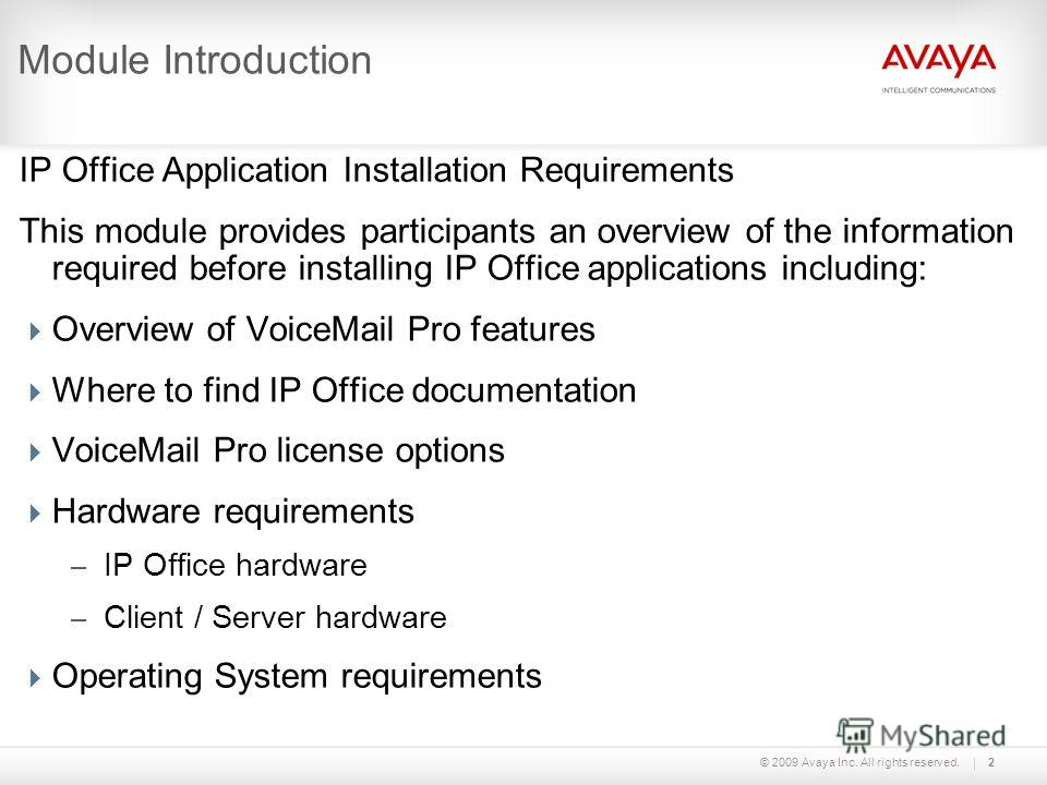 © 2009 Avaya Inc. All rights reserved.2 Module Introduction IP Office Application Installation Requirements This module provides participants an overview of the information required before installing IP Office applications including: Overview of Voic