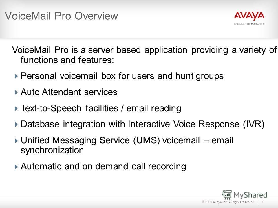 © 2009 Avaya Inc. All rights reserved.6 VoiceMail Pro Overview VoiceMail Pro is a server based application providing a variety of functions and features: Personal voicemail box for users and hunt groups Auto Attendant services Text-to-Speech faciliti