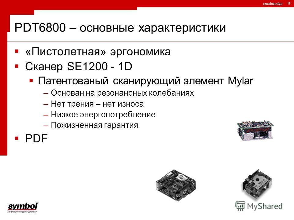 confidential 11 «Пистолетная» эргономика Сканер SE1200 - 1D Патентованый сканирующий элемент Mylar –Основан на резонансных колебаниях –Нет трения – нет износа –Низкое энергопотребление –Пожизненная гарантия PDF PDT6800 – основные характеристики