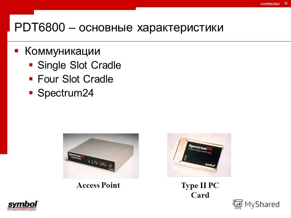 confidential 12 PDT6800 – основные характеристики Коммуникации Single Slot Cradle Four Slot Cradle Spectrum24 Access Point Type II PC Card