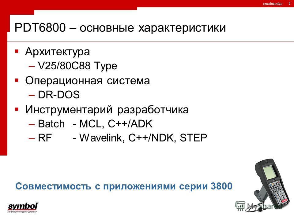 confidential 5 PDT6800 – основные характеристики Архитектура –V25/80C88 Type Операционная система –DR-DOS Инструментарий разработчика –Batch - MCL, C++/ADK –RF- Wavelink, C++/NDK, STEP Совместимость с приложениями серии 3800