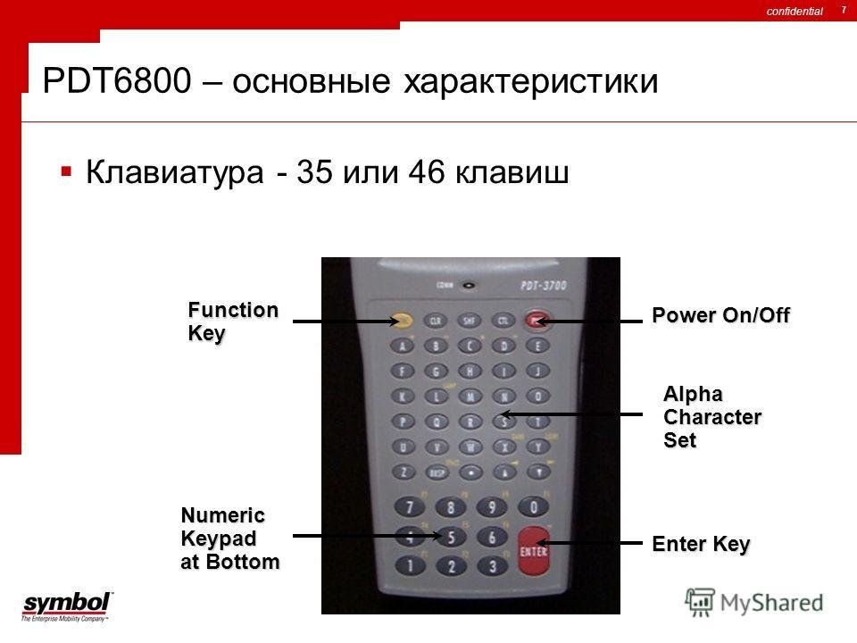 confidential 7 Клавиатура - 35 или 46 клавиш FunctionKey NumericKeypad at Bottom Power On/Off Enter Key AlphaCharacterSet PDT6800 – основные характеристики