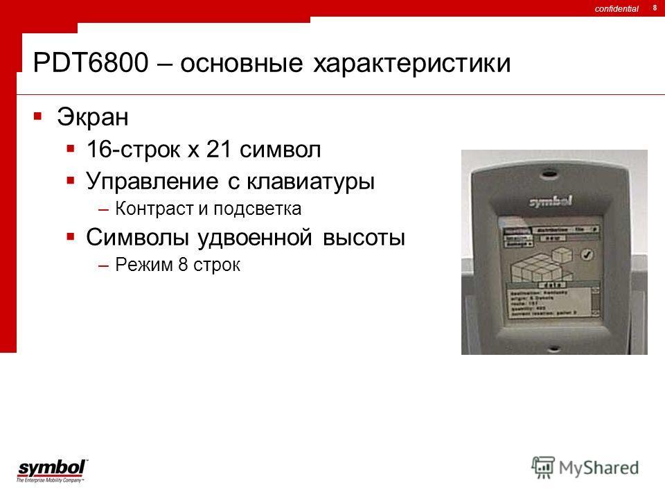 confidential 8 Экран 16-строк x 21 символ Управление с клавиатуры –Контраст и подсветка Символы удвоенной высоты –Режим 8 строк PDT6800 – основные характеристики