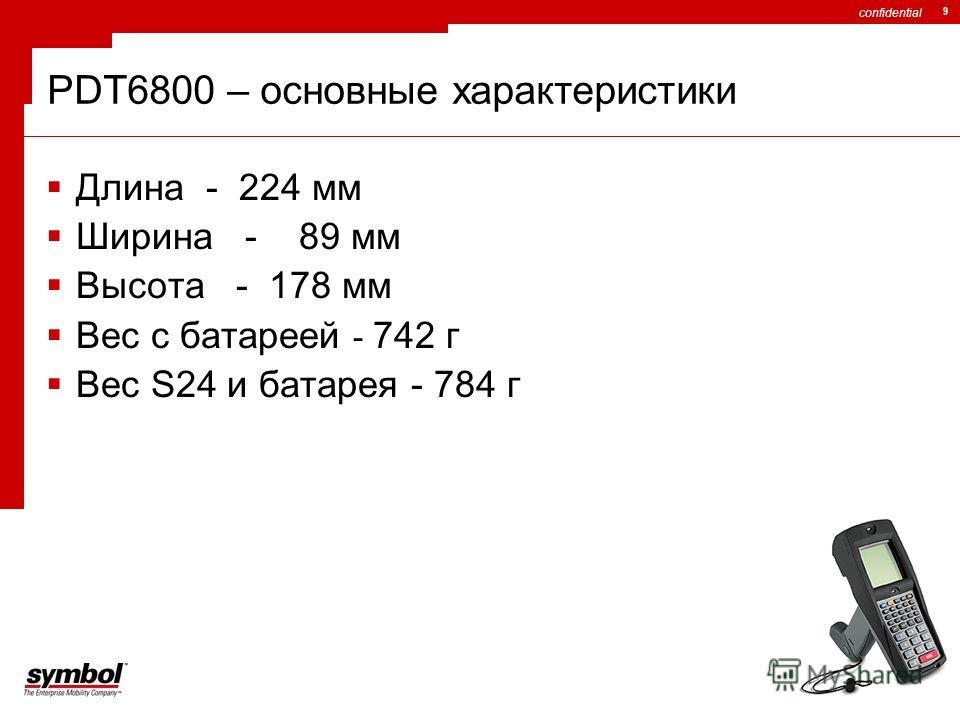 confidential 9 Длина - 224 мм Ширина - 89 мм Высота - 178 мм Вес с батареей - 742 г Вес S24 и батарея - 784 г PDT6800 – основные характеристики