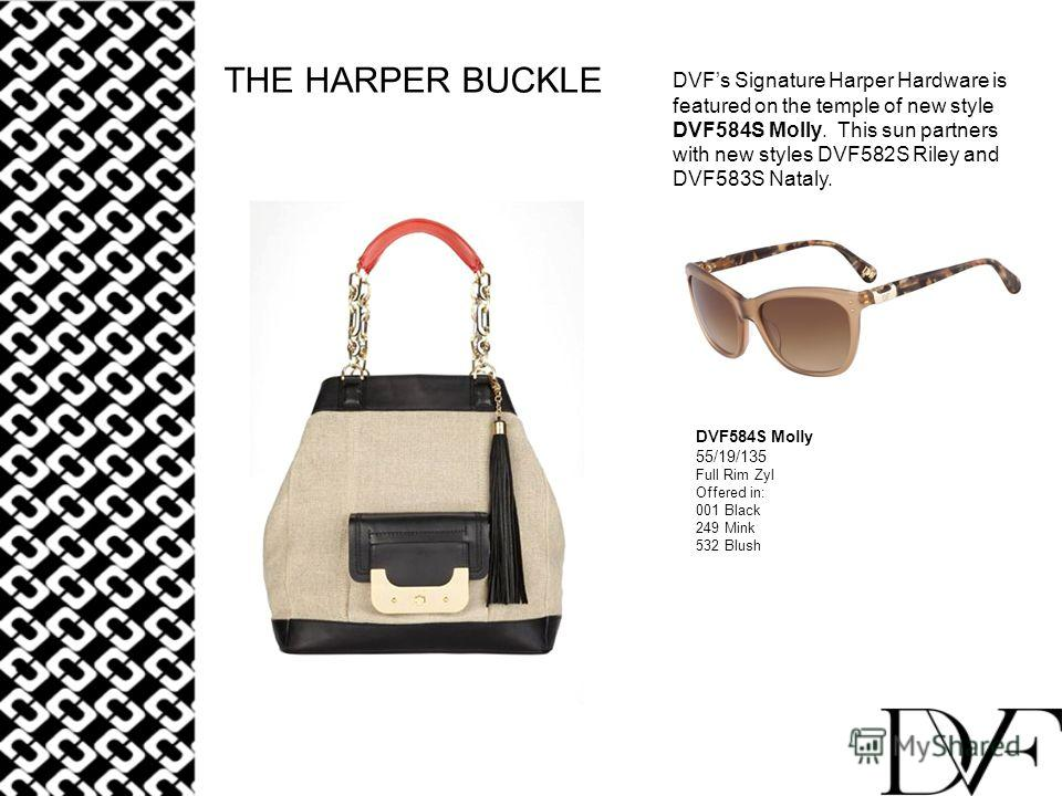 THE HARPER BUCKLE DVFs Signature Harper Hardware is featured on the temple of new style DVF584S Molly. This sun partners with new styles DVF582S Riley and DVF583S Nataly. DVF584S Molly 55/19/135 Full Rim Zyl Offered in: 001 Black 249 Mink 532 Blush
