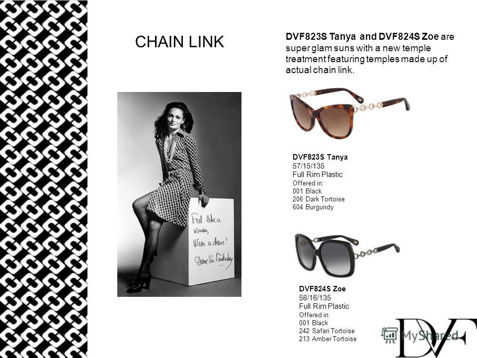 DVF824S Zoe 58/16/135 Full Rim Plastic Offered in: 001 Black 242 Safari Tortoise 213 Amber Tortoise CHAIN LINK DVF823S Tanya and DVF824S Zoe are super glam suns with a new temple treatment featuring temples made up of actual chain link. DVF823S Tanya