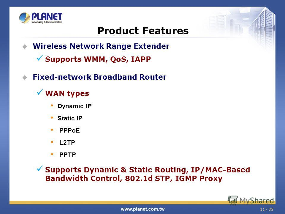 11 / 33 Wireless Network Range Extender Supports WMM, QoS, IAPP Fixed-network Broadband Router WAN types Dynamic IP Static IP PPPoE L2TP PPTP Supports Dynamic & Static Routing, IP/MAC-Based Bandwidth Control, 802.1d STP, IGMP Proxy Product Features