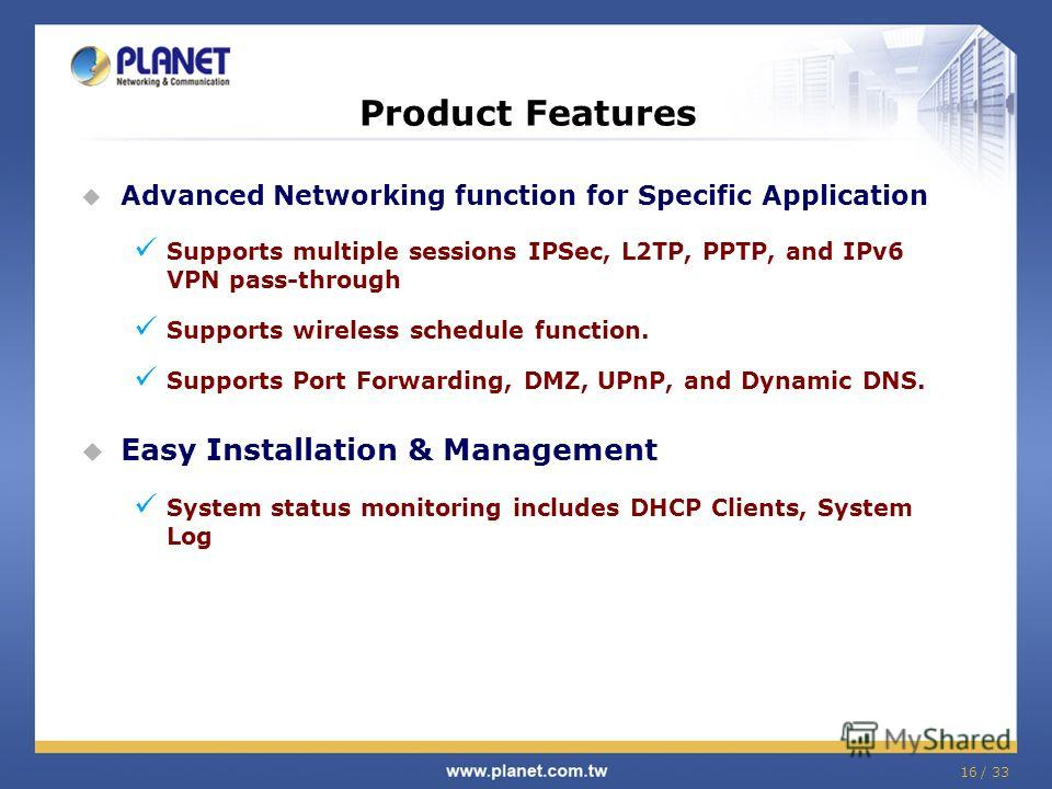 16 / 33 Advanced Networking function for Specific Application Supports multiple sessions IPSec, L2TP, PPTP, and IPv6 VPN pass-through Supports wireless schedule function. Supports Port Forwarding, DMZ, UPnP, and Dynamic DNS. Easy Installation & Manag