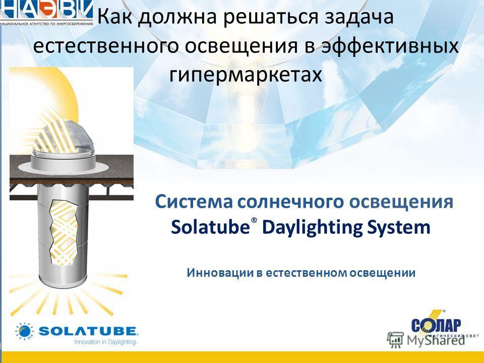Как должна решаться задача естественного освещения в эффективных гипермаркетах Система солнечного освещения Solatube ® Daylighting System Инновации в естественном освещении