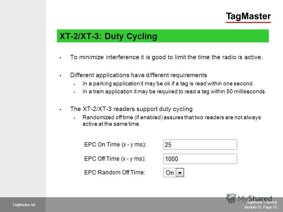 TagMaster Training Module T5, Page 15 TagMaster AB XT-2/XT-3: Duty Cycling To minimize interference it is good to limit the time the radio is active. Different applications have different requirements In a parking application it may be ok if a tag is