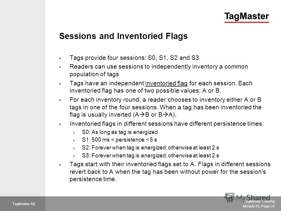 TagMaster Training Module T5, Page 24 TagMaster AB Sessions and Inventoried Flags Tags provide four sessions: S0, S1, S2 and S3 Readers can use sessions to independently inventory a common population of tags Tags have an independent inventoried flag