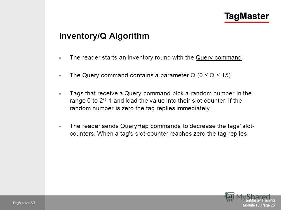 TagMaster Training Module T5, Page 26 TagMaster AB Inventory/Q Algorithm The reader starts an inventory round with the Query command The Query command contains a parameter Q (0 Q 15). Tags that receive a Query command pick a random number in the rang