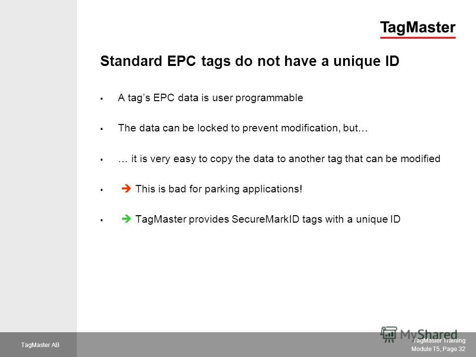 TagMaster Training Module T5, Page 32 TagMaster AB Standard EPC tags do not have a unique ID A tags EPC data is user programmable The data can be locked to prevent modification, but… … it is very easy to copy the data to another tag that can be modif