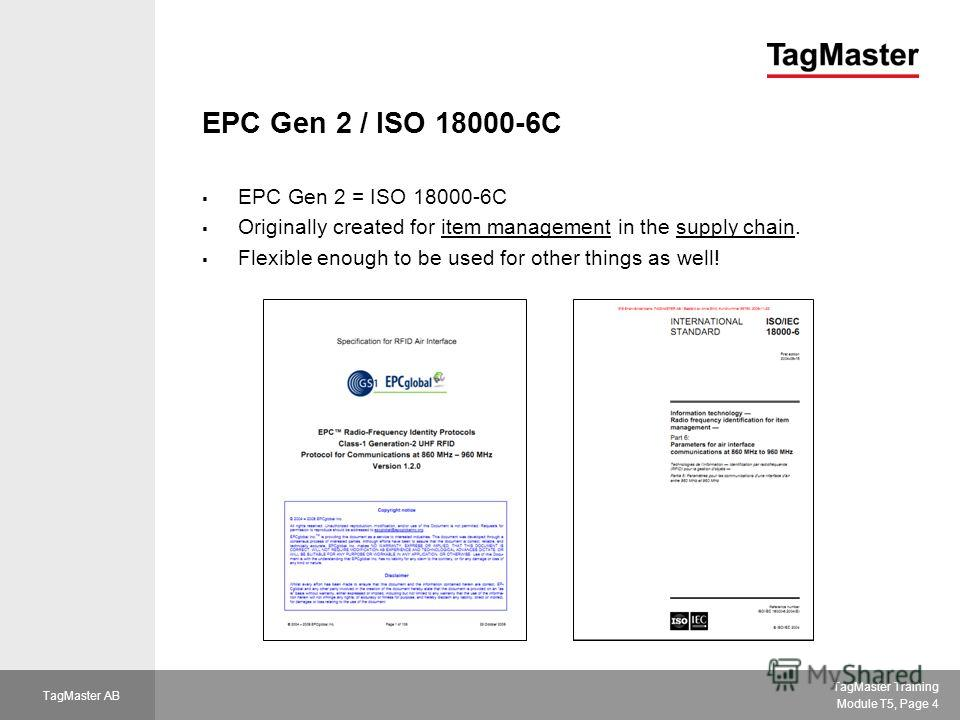 TagMaster Training Module T5, Page 4 TagMaster AB EPC Gen 2 / ISO 18000-6C EPC Gen 2 = ISO 18000-6C Originally created for item management in the supply chain. Flexible enough to be used for other things as well!