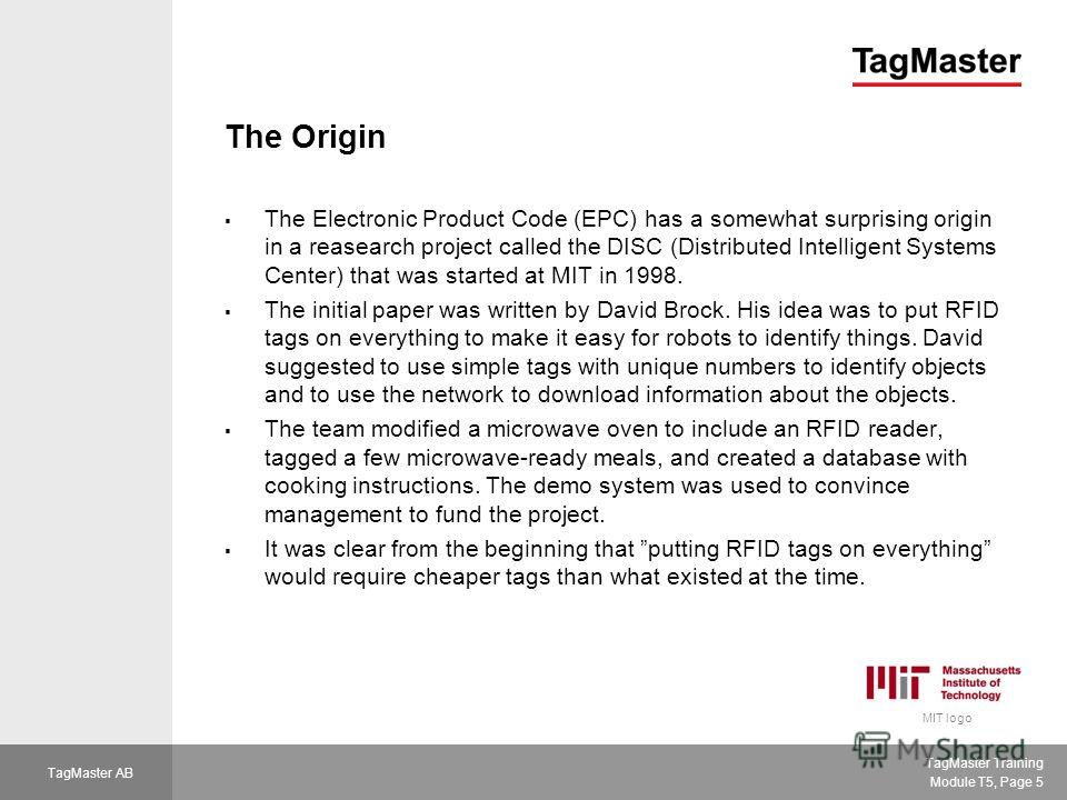 TagMaster Training Module T5, Page 5 TagMaster AB The Origin The Electronic Product Code (EPC) has a somewhat surprising origin in a reasearch project called the DISC (Distributed Intelligent Systems Center) that was started at MIT in 1998. The initi