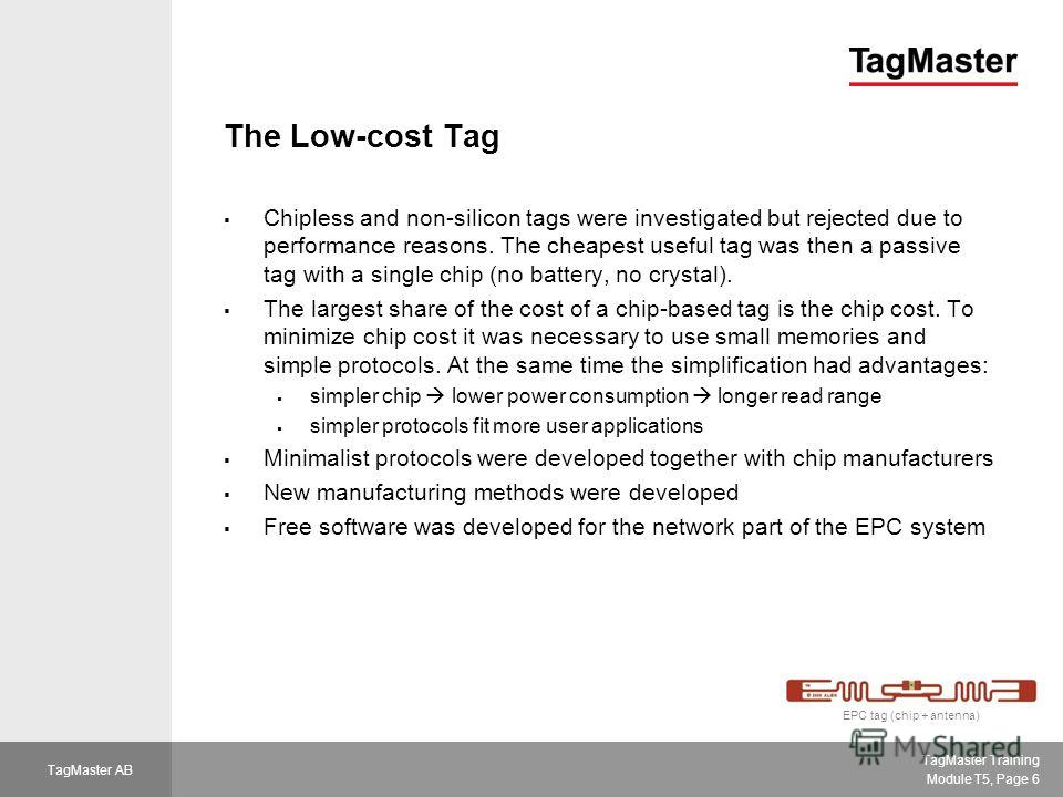 TagMaster Training Module T5, Page 6 TagMaster AB The Low-cost Tag Chipless and non-silicon tags were investigated but rejected due to performance reasons. The cheapest useful tag was then a passive tag with a single chip (no battery, no crystal). Th