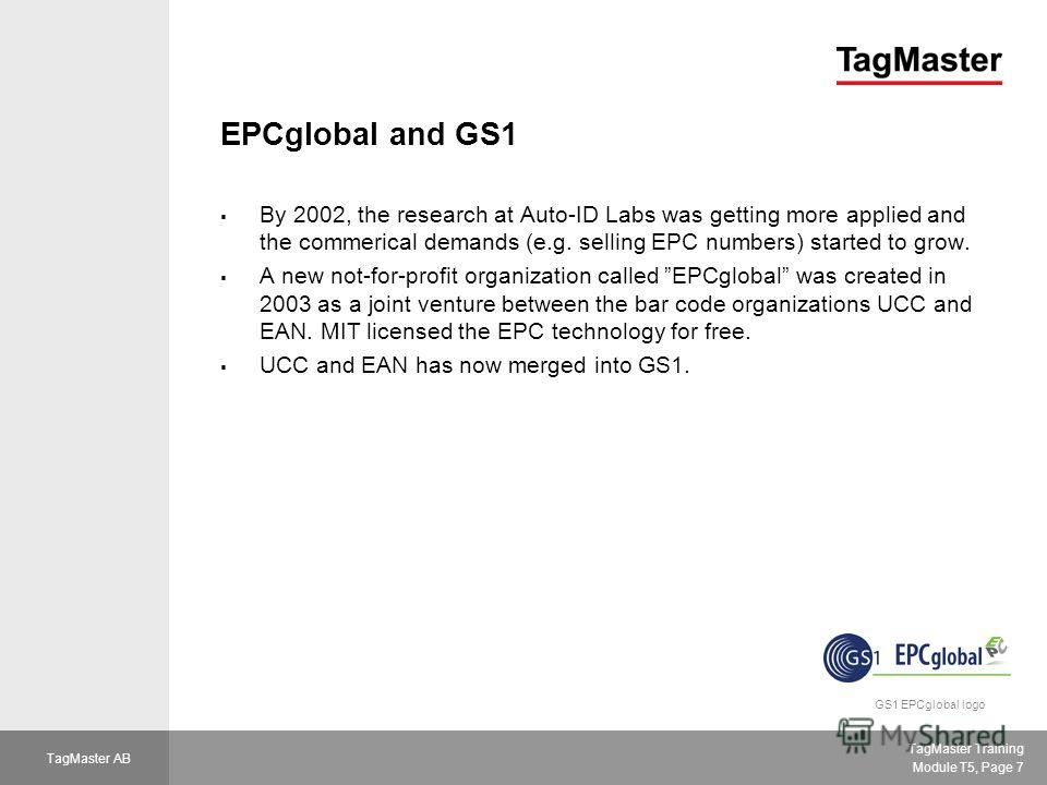 TagMaster Training Module T5, Page 7 TagMaster AB EPCglobal and GS1 By 2002, the research at Auto-ID Labs was getting more applied and the commerical demands (e.g. selling EPC numbers) started to grow. A new not-for-profit organization called EPCglob