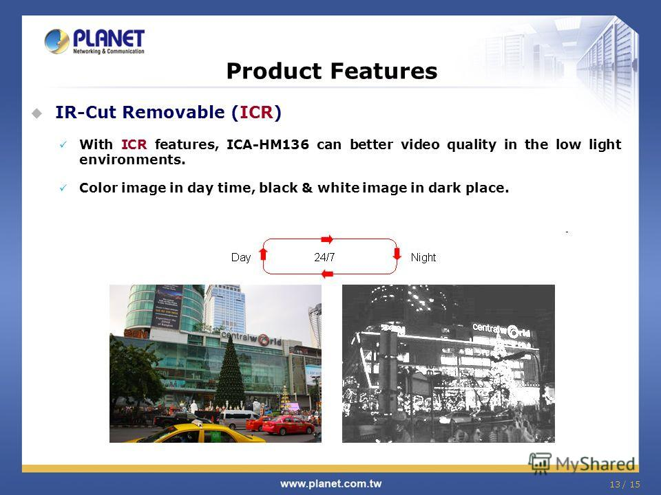 13 / 15 Product Features IR-Cut Removable (ICR) With ICR features, ICA-HM136 can better video quality in the low light environments. Color image in day time, black & white image in dark place.