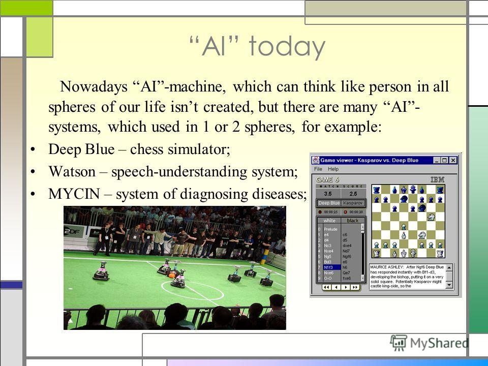 AI today Nowadays AI-machine, which can think like person in all spheres of our life isnt created, but there are many AI- systems, which used in 1 or 2 spheres, for example: Deep Blue – chess simulator; Watson – speech-understanding system; MYCIN – s
