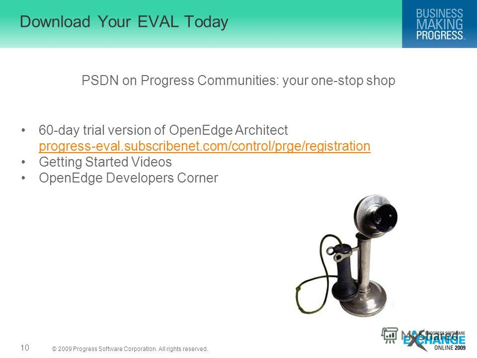 © 2009 Progress Software Corporation. All rights reserved. Download Your EVAL Today PSDN on Progress Communities: your one-stop shop 10 60-day trial version of OpenEdge Architect progress-eval.subscribenet.com/control/prge/registration progress-eval.