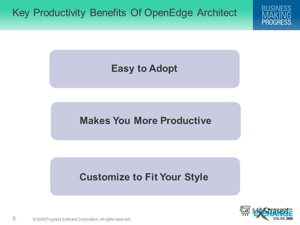 © 2009 Progress Software Corporation. All rights reserved. Key Productivity Benefits Of OpenEdge Architect 6 Makes You More Productive Easy to Adopt Customize to Fit Your Style