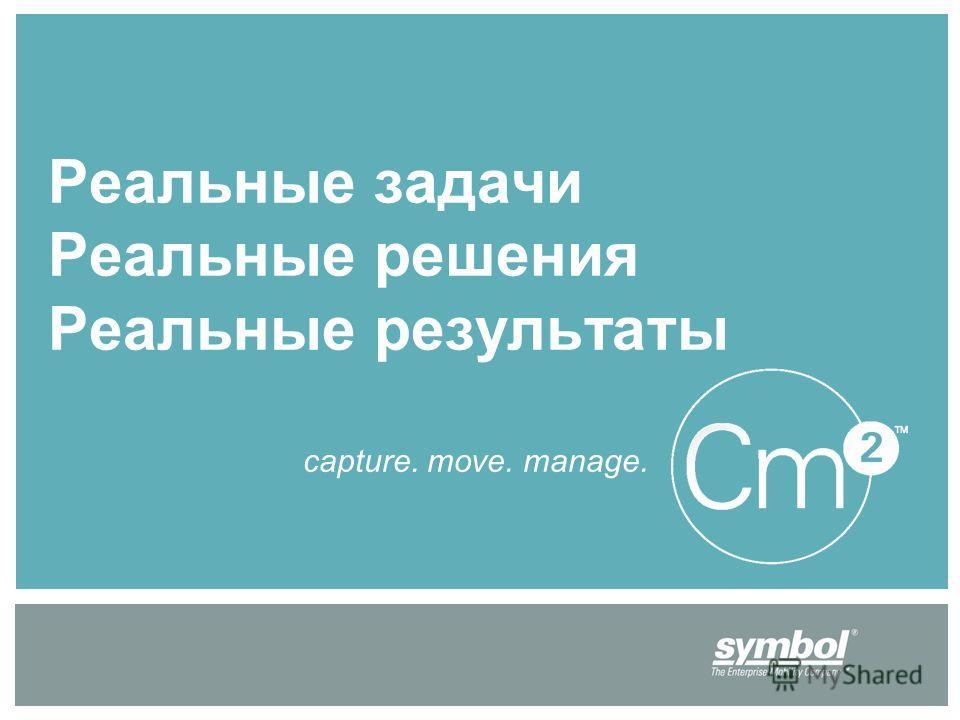 Реальные задачи Реальные решения Реальные результаты capture. move. manage.